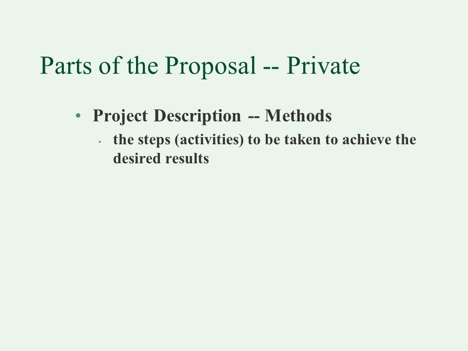 Parts of the Proposal -- Private Project Description -- Methods the steps (activities) to be taken to achieve the desired results