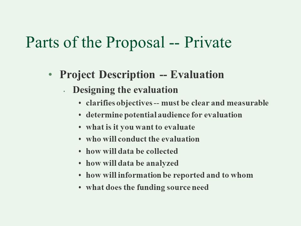 Parts of the Proposal -- Private Project Description -- Evaluation Designing the evaluation clarifies objectives -- must be clear and measurable determine potential audience for evaluation what is it you want to evaluate who will conduct the evaluation how will data be collected how will data be analyzed how will information be reported and to whom what does the funding source need