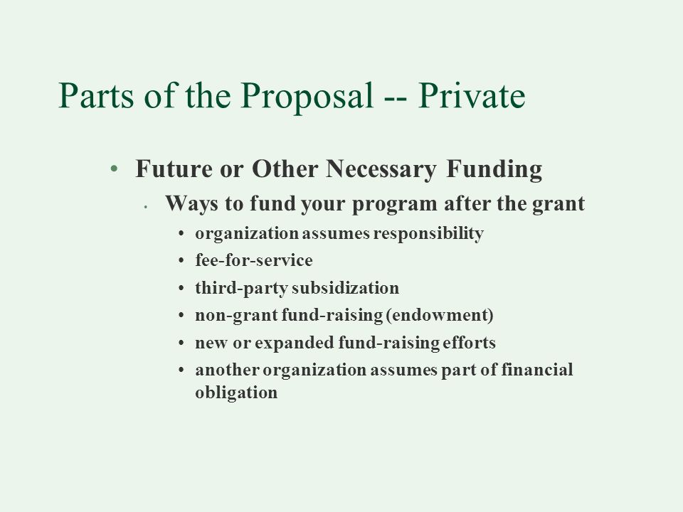 Parts of the Proposal -- Private Future or Other Necessary Funding Ways to fund your program after the grant organization assumes responsibility fee-for-service third-party subsidization non-grant fund-raising (endowment) new or expanded fund-raising efforts another organization assumes part of financial obligation