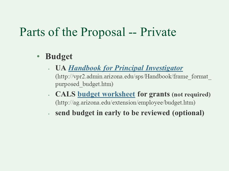 Parts of the Proposal -- Private Budget UA Handbook for Principal Investigator (http://vpr2.admin.arizona.edu/sps/Handbook/frame_format_ purposed_budget.htm)Handbook for Principal Investigator CALS budget worksheet for grants (not required) (http://ag.arizona.edu/extension/employee/budget.htm)budget worksheet send budget in early to be reviewed (optional)