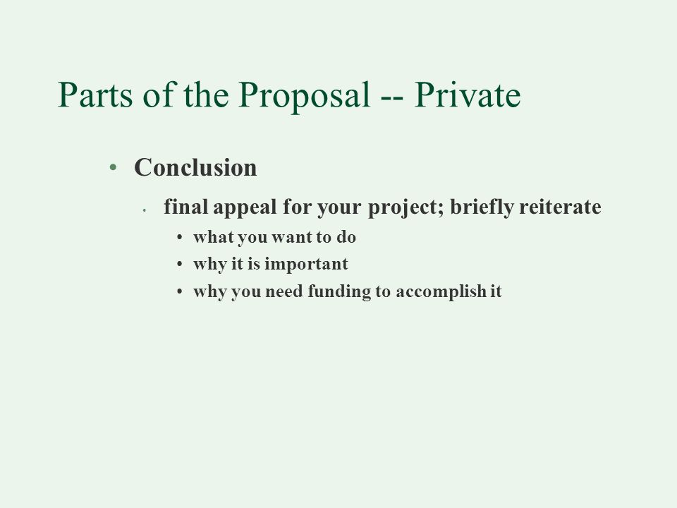 Parts of the Proposal -- Private Conclusion final appeal for your project; briefly reiterate what you want to do why it is important why you need funding to accomplish it