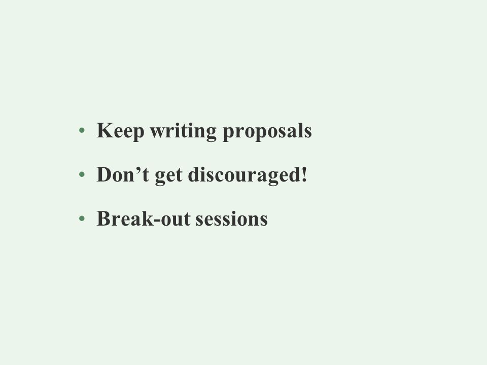 Keep writing proposals Don't get discouraged! Break-out sessions