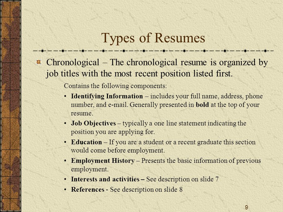 9 Types of Resumes Chronological – The chronological resume is organized by job titles with the most recent position listed first.