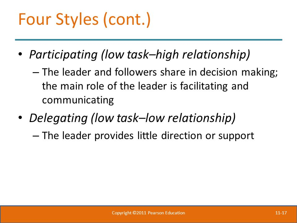 11-17 Four Styles (cont.) Participating (low task–high relationship) – The leader and followers share in decision making; the main role of the leader is facilitating and communicating Delegating (low task–low relationship) – The leader provides little direction or support Copyright ©2011 Pearson Education