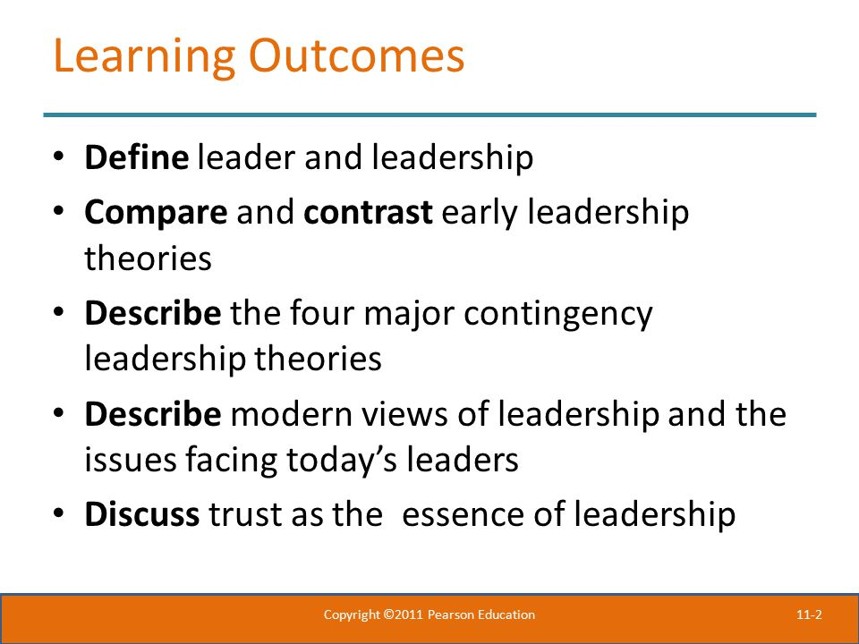 11-2 Learning Outcomes Define leader and leadership Compare and contrast early leadership theories Describe the four major contingency leadership theories Describe modern views of leadership and the issues facing today's leaders Discuss trust as the essence of leadership Copyright ©2011 Pearson Education