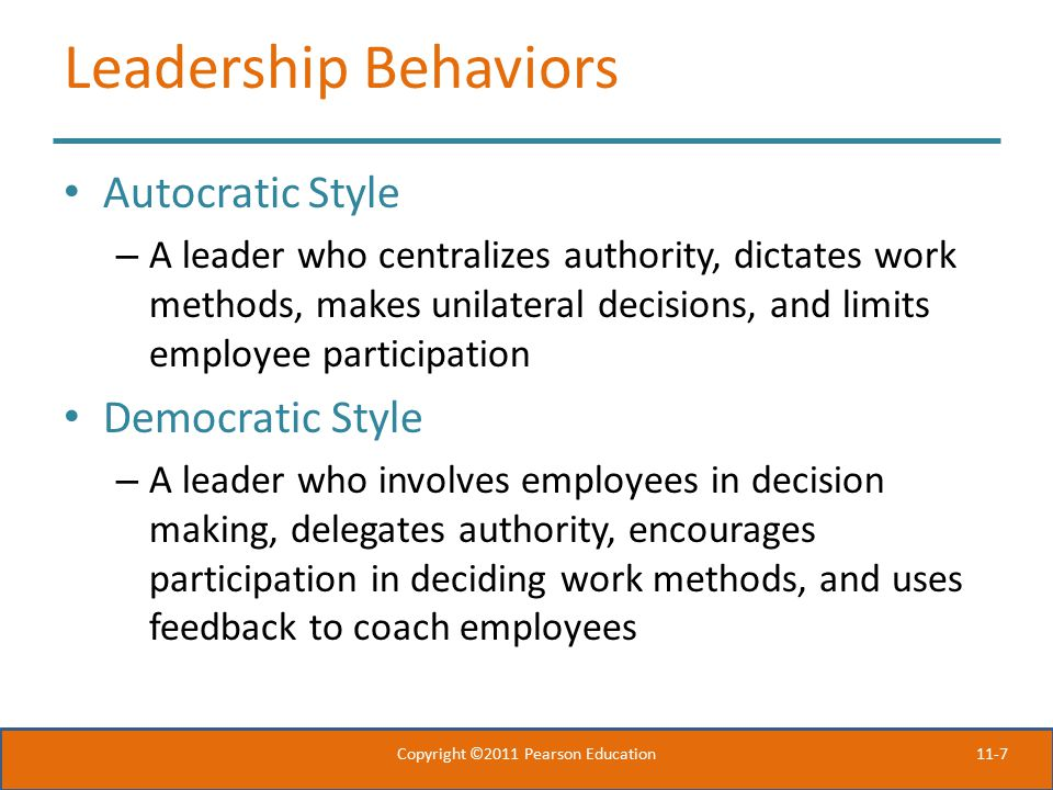 11-7 Leadership Behaviors Autocratic Style – A leader who centralizes authority, dictates work methods, makes unilateral decisions, and limits employee participation Democratic Style – A leader who involves employees in decision making, delegates authority, encourages participation in deciding work methods, and uses feedback to coach employees Copyright ©2011 Pearson Education