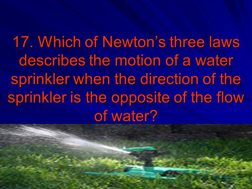 17. Which of Newton's three laws describes the motion of a water sprinkler when the direction of the sprinkler is the opposite of the flow of water?