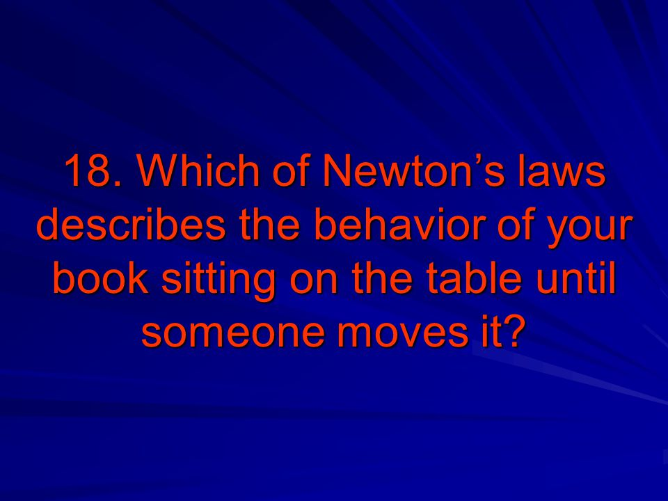 18. Which of Newton's laws describes the behavior of your book sitting on the table until someone moves it?