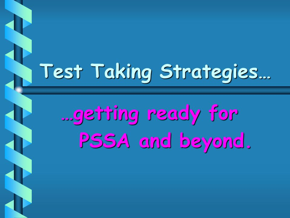 Test Taking Strategies… …getting ready for PSSA and beyond. PSSA and beyond.