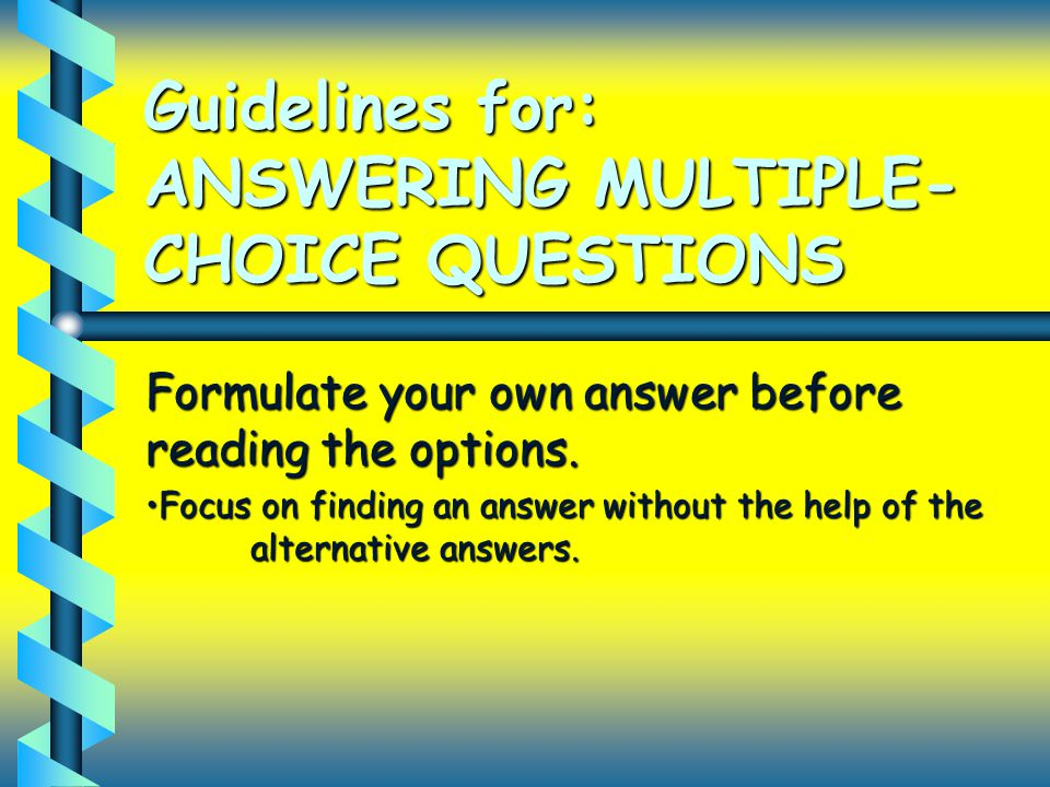 Guidelines for: ANSWERING MULTIPLE- CHOICE QUESTIONS Formulate your own answer before reading the options. Focus on finding an answer without the help