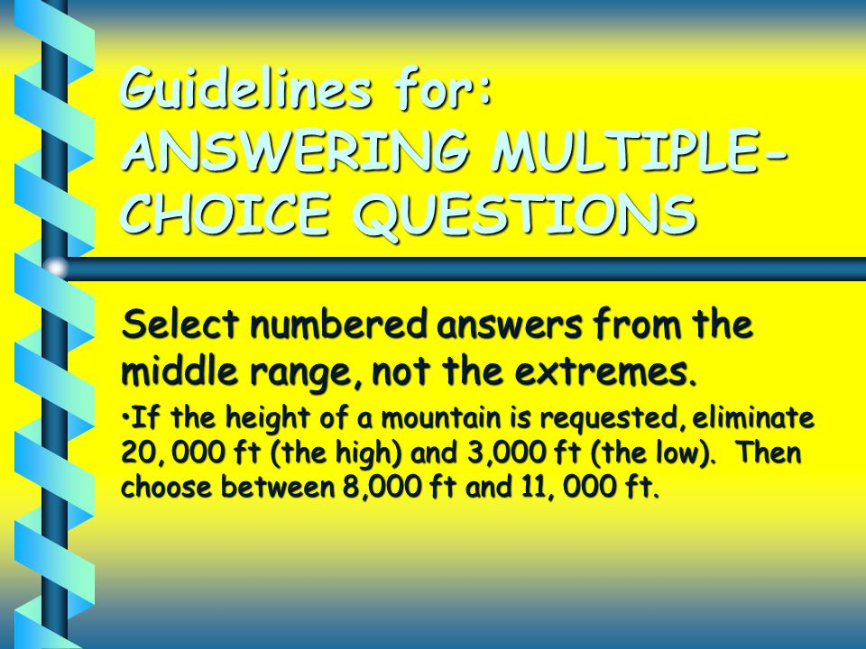 Guidelines for: ANSWERING MULTIPLE- CHOICE QUESTIONS Select numbered answers from the middle range, not the extremes.