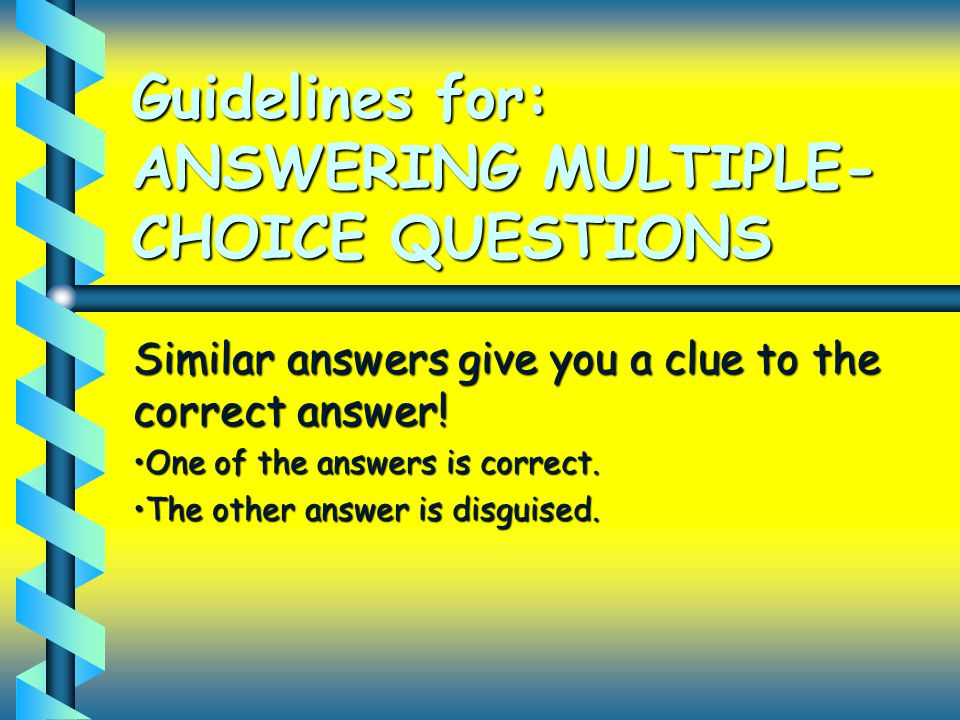 Guidelines for: ANSWERING MULTIPLE- CHOICE QUESTIONS Similar answers give you a clue to the correct answer! One of the answers is correct.One of the a