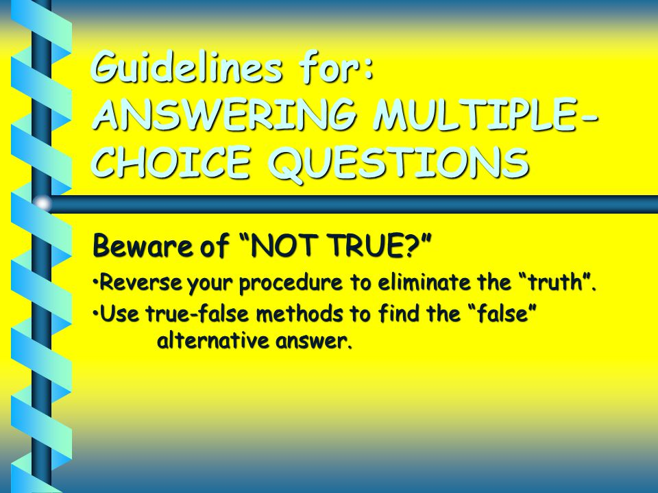 Guidelines for: ANSWERING MULTIPLE- CHOICE QUESTIONS Beware of NOT TRUE Reverse your procedure to eliminate the truth .Reverse your procedure to eliminate the truth .