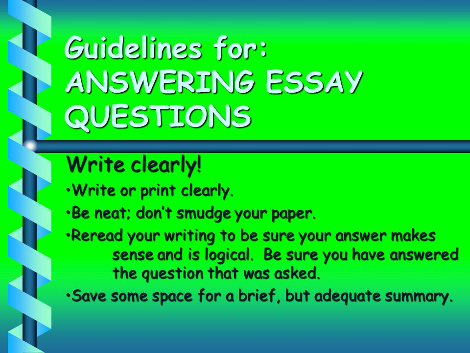 Guidelines for: ANSWERING ESSAY QUESTIONS Write clearly! Write or print clearly.Write or print clearly. Be neat; don't smudge your paper.Be neat; don'
