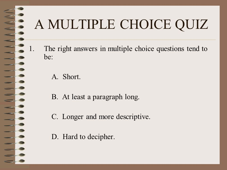 A MULTIPLE CHOICE QUIZ 1.The right answers in multiple choice questions tend to be: A. Short. B. At least a paragraph long. C. Longer and more descrip