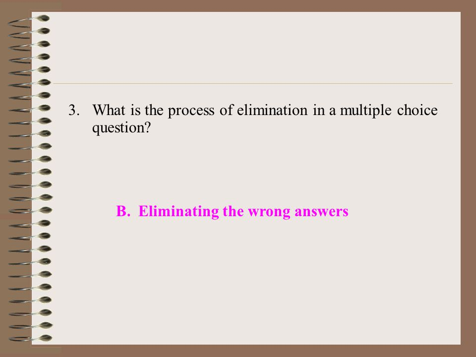 3.What is the process of elimination in a multiple choice question.