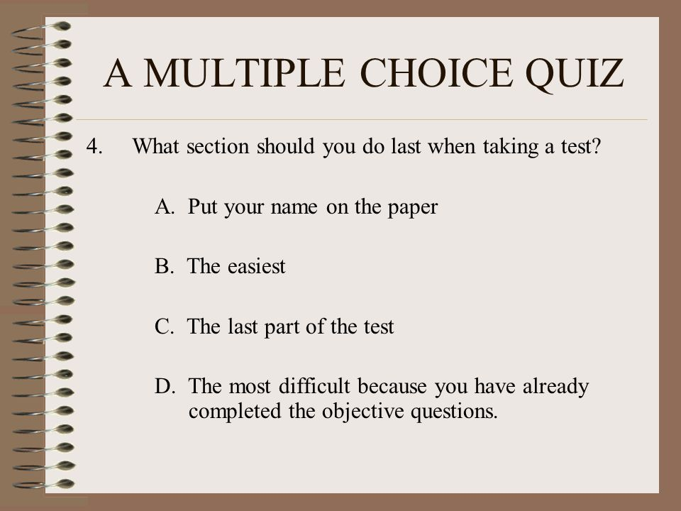 A MULTIPLE CHOICE QUIZ 4.What section should you do last when taking a test.