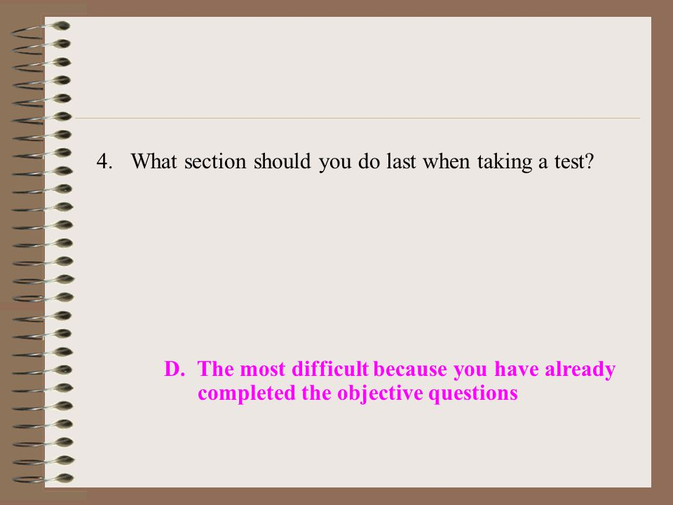 4.What section should you do last when taking a test? D. The most difficult because you have already completed the objective questions