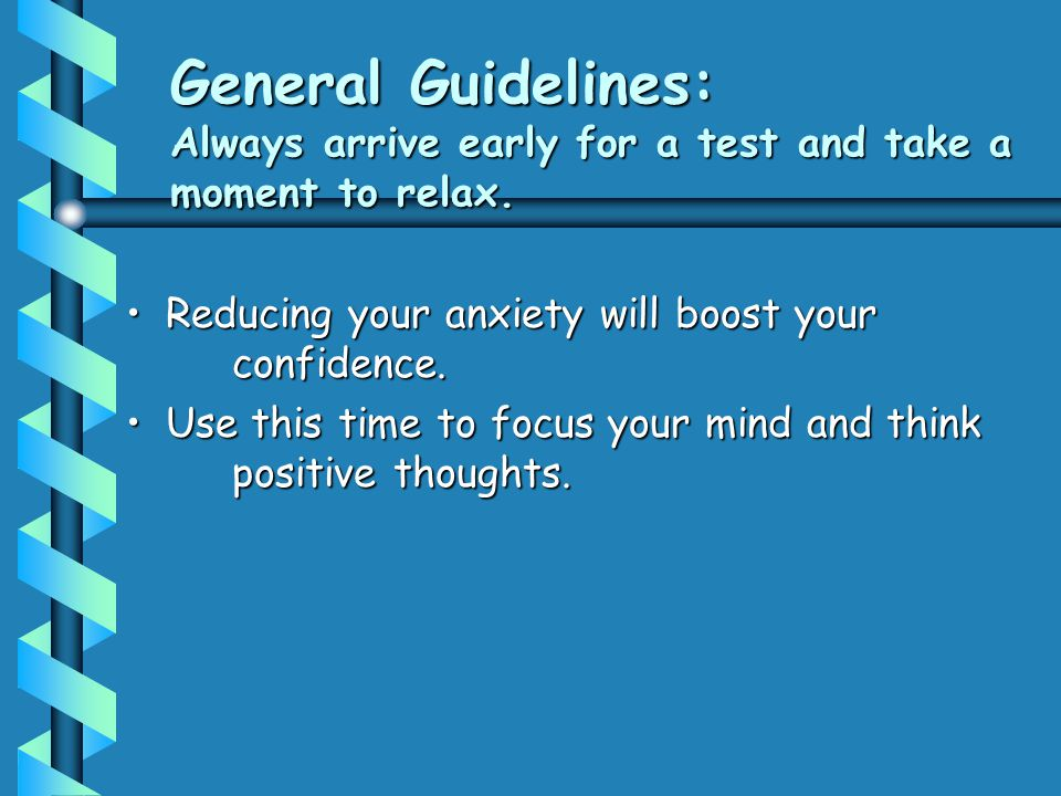 General Guidelines: Always arrive early for a test and take a moment to relax.
