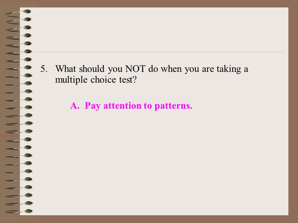 5.What should you NOT do when you are taking a multiple choice test? A. Pay attention to patterns.