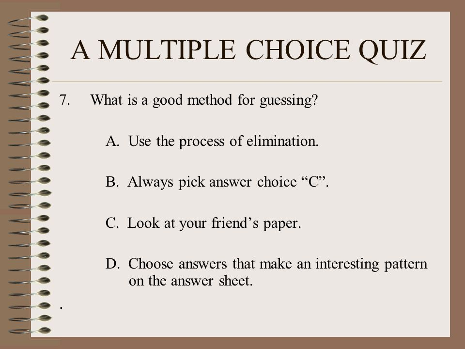 """A MULTIPLE CHOICE QUIZ 7.What is a good method for guessing? A. Use the process of elimination. B. Always pick answer choice """"C"""". C. Look at your frie"""