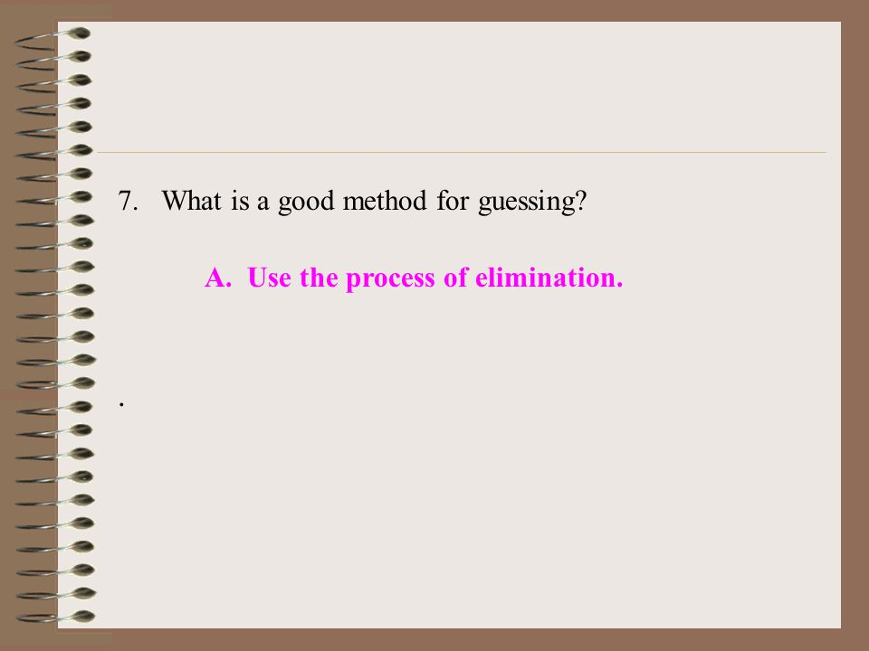 7.What is a good method for guessing A. Use the process of elimination..