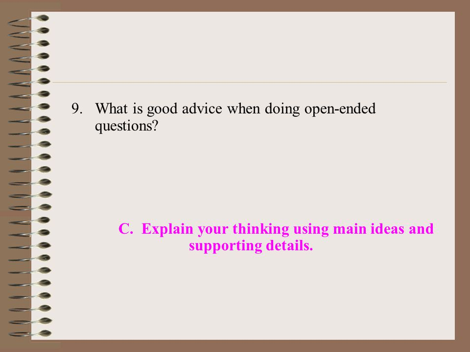 9.What is good advice when doing open-ended questions? C. Explain your thinking using main ideas and supporting details.