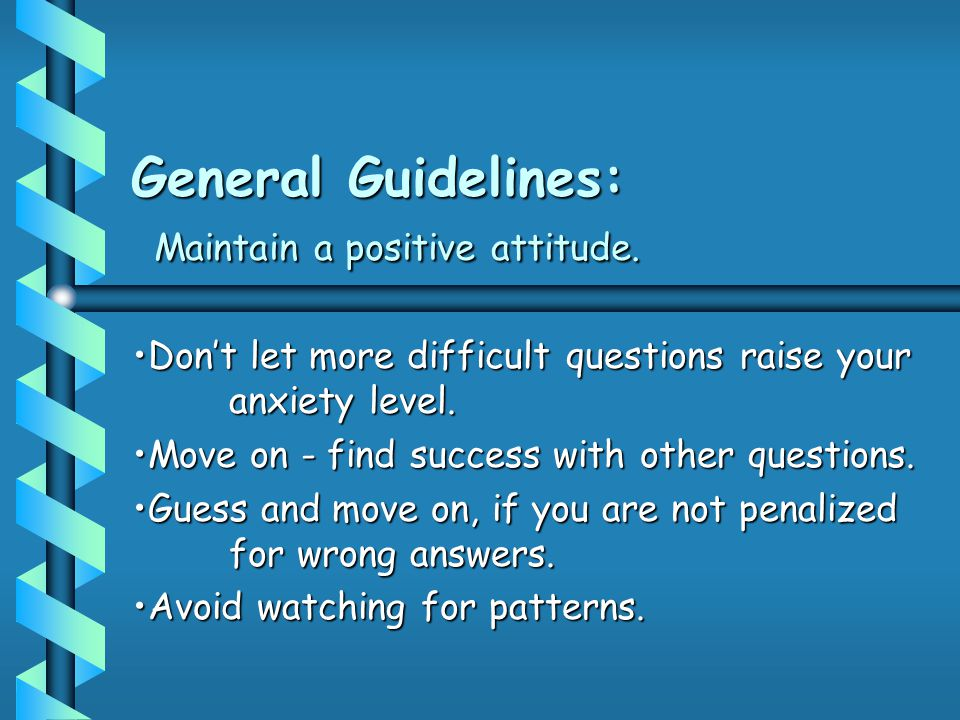 General Guidelines: Maintain a positive attitude. Don't let more difficult questions raise your anxiety level.Don't let more difficult questions raise