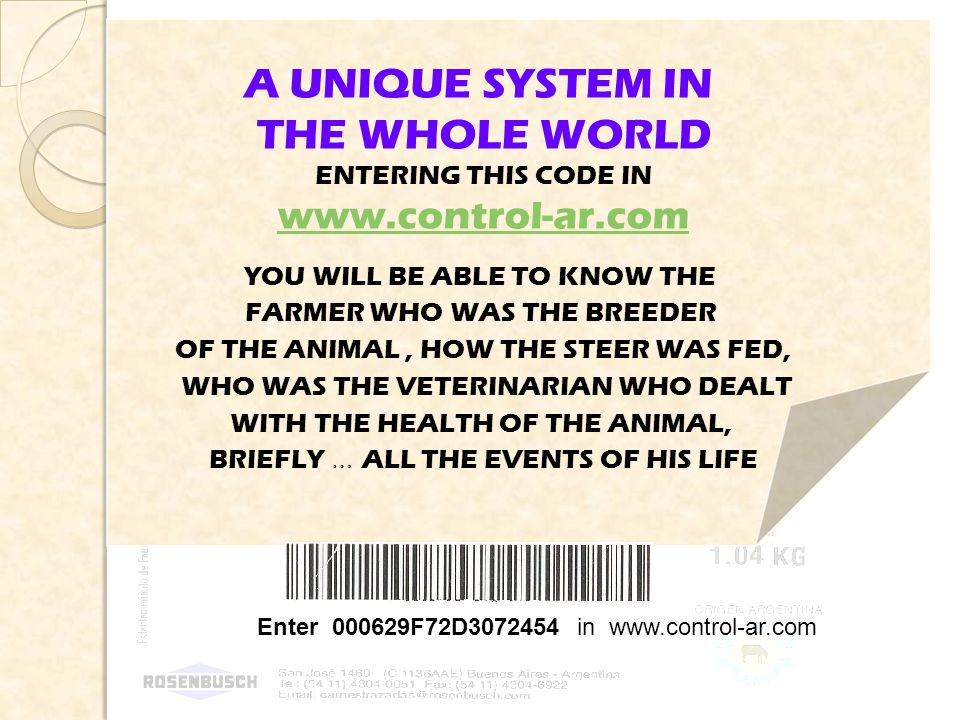 Enter 000629F72D3072454 in www.control-ar.com A UNIQUE SYSTEM IN THE WHOLE WORLD ENTERING THIS CODE IN www.control-ar.com YOU WILL BE ABLE TO KNOW THE FARMER WHO WAS THE BREEDER OF THE ANIMAL, HOW THE STEER WAS FED, WHO WAS THE VETERINARIAN WHO DEALT WITH THE HEALTH OF THE ANIMAL, BRIEFLY … ALL THE EVENTS OF HIS LIFE