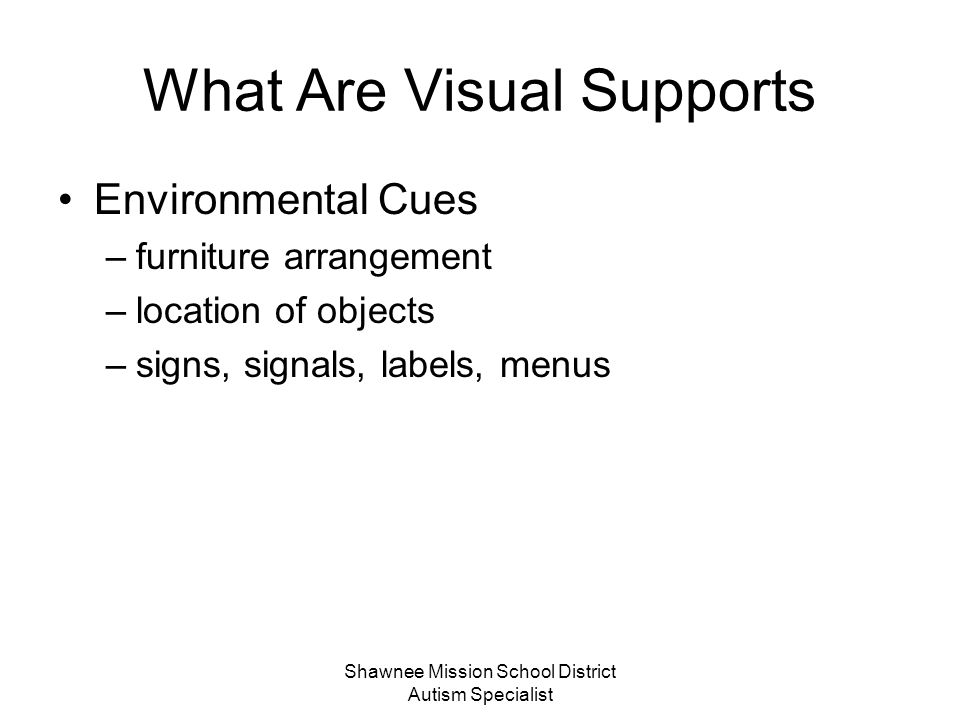 Shawnee Mission School District Autism Specialist What Are Visual Supports … those things we see that enhance the communication process.