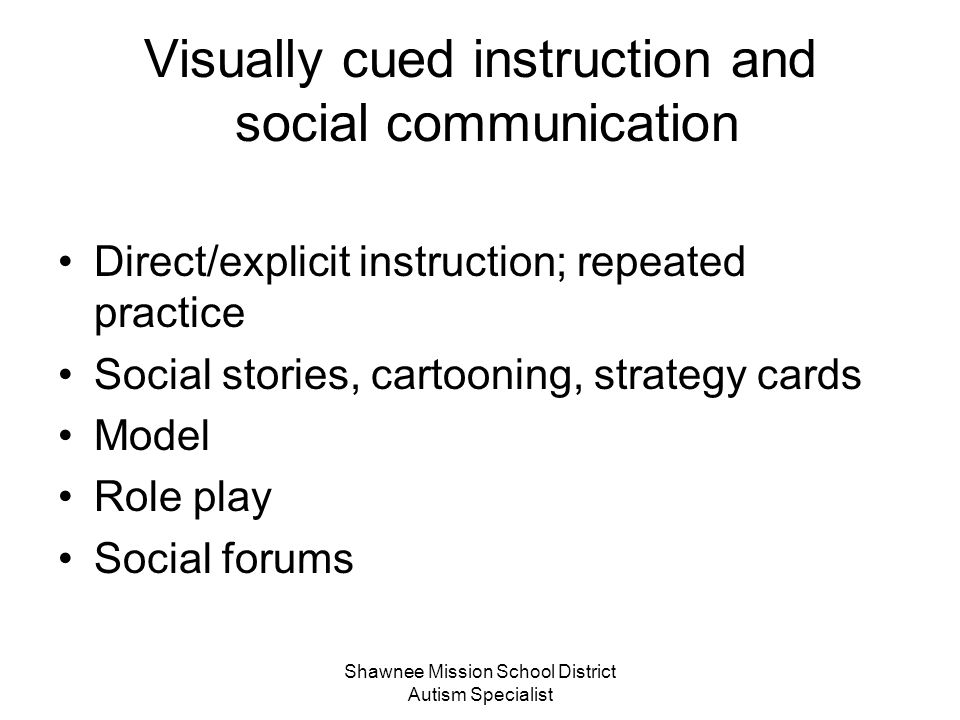 Shawnee Mission School District Autism Specialist Social Communication The functional use of language in social contexts Social communication includes the whys and hows and do's and don'ts for: Gaining attention Taking turns Interrupting Shifting topics Nonverbal rules (eye contact, distance, gestures, facial expressions)
