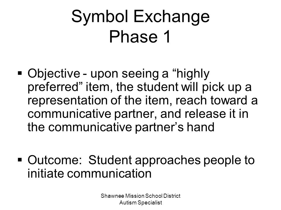 Shawnee Mission School District Autism Specialist Five Phases of Symbol Exchange (1) Physically prompted exchange (2) Increasing Spontaneity, Search and Locate and Persistence behaviors (3) Discrimination between symbols (4) Sentence Structure (5) Additional communication functions and vocabulary