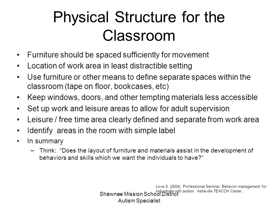 Shawnee Mission School District Autism Specialist Physical Structure for Individuals Clearly defined space for individuals to keep belongings Sufficiently sized work space clear of distracters Appropriately sized and sturdy furniture Individual work areas clearly defined and differentiated from group work areas Individual work areas clearly defined and differentiated from other areas within the classroom Work materials organized and easily accessible Love,S.