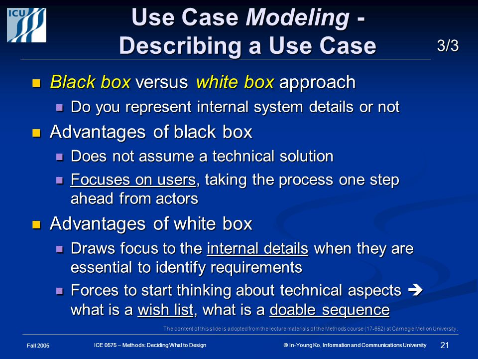 Fall 2005 21 ICE 0575 – Methods: Deciding What to Design © In-Young Ko, Information and Communications University Use Case Modeling - Describing a Use Case Black box versus white box approach Black box versus white box approach Do you represent internal system details or not Do you represent internal system details or not Advantages of black box Advantages of black box Does not assume a technical solution Does not assume a technical solution Focuses on users, taking the process one step ahead from actors Focuses on users, taking the process one step ahead from actors Advantages of white box Advantages of white box Draws focus to the internal details when they are essential to identify requirements Draws focus to the internal details when they are essential to identify requirements Forces to start thinking about technical aspects  what is a wish list, what is a doable sequence Forces to start thinking about technical aspects  what is a wish list, what is a doable sequence 3/3 The content of this slide is adopted from the lecture materials of the Methods course (17-652) at Carnegie Mellon University.