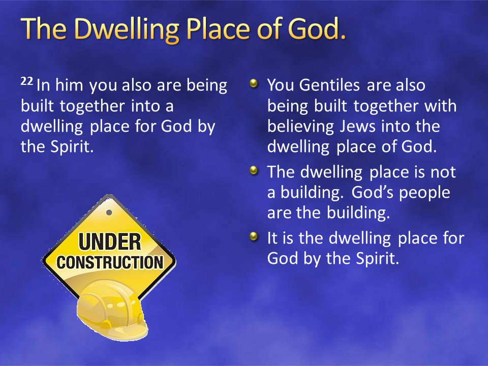 22 In him you also are being built together into a dwelling place for God by the Spirit.