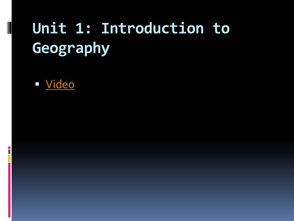 Unit 1: Introduction to Geography  Video Video