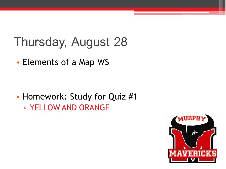 Thursday, August 28 Elements of a Map WS Homework: Study for Quiz #1 ▫ YELLOW AND ORANGE