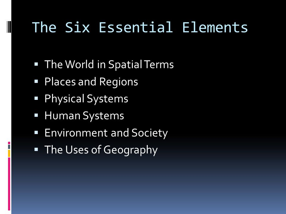 The Six Essential Elements  The World in Spatial Terms  Places and Regions  Physical Systems  Human Systems  Environment and Society  The Uses of Geography