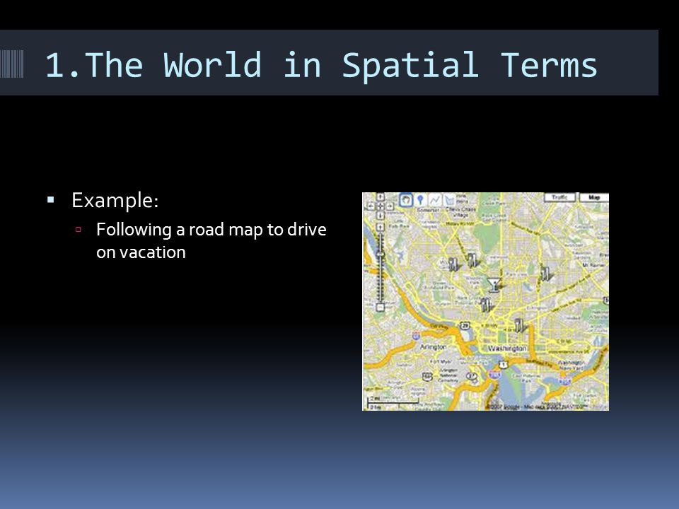1.The World in Spatial Terms  Example:  Following a road map to drive on vacation