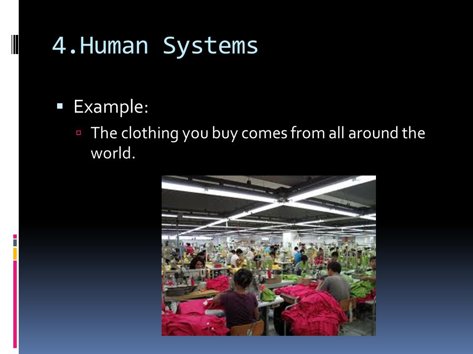 4.Human Systems  Example:  The clothing you buy comes from all around the world.
