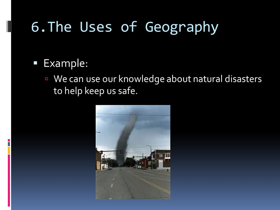 6.The Uses of Geography  Example:  We can use our knowledge about natural disasters to help keep us safe.