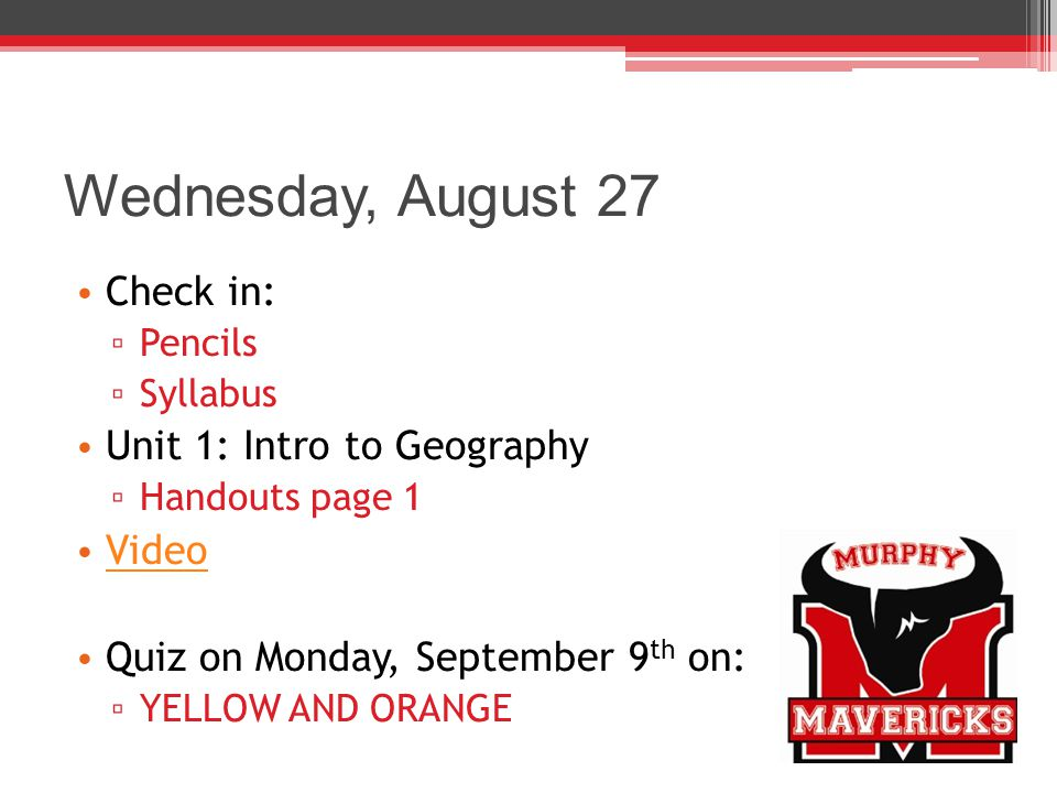 Wednesday, August 27 Check in: ▫ Pencils ▫ Syllabus Unit 1: Intro to Geography ▫ Handouts page 1 Video Quiz on Monday, September 9 th on: ▫ YELLOW AND ORANGE