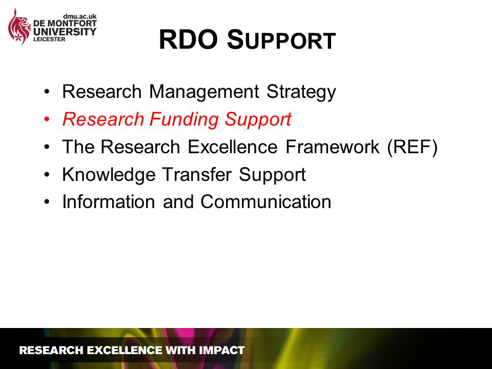 RDO S UPPORT Research Management Strategy Research Funding Support The Research Excellence Framework (REF) Knowledge Transfer Support Information and