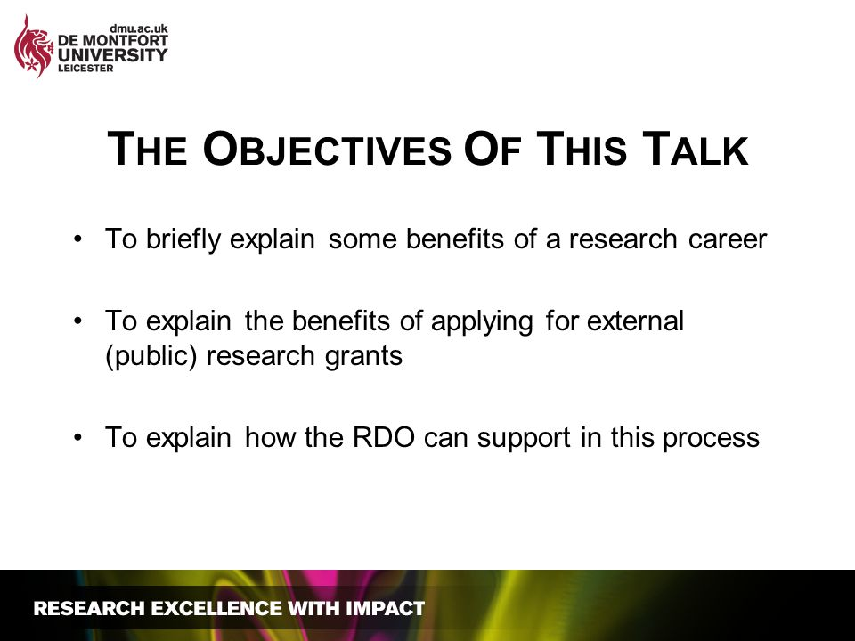 T HE O BJECTIVES O F T HIS T ALK To briefly explain some benefits of a research career To explain the benefits of applying for external (public) resea