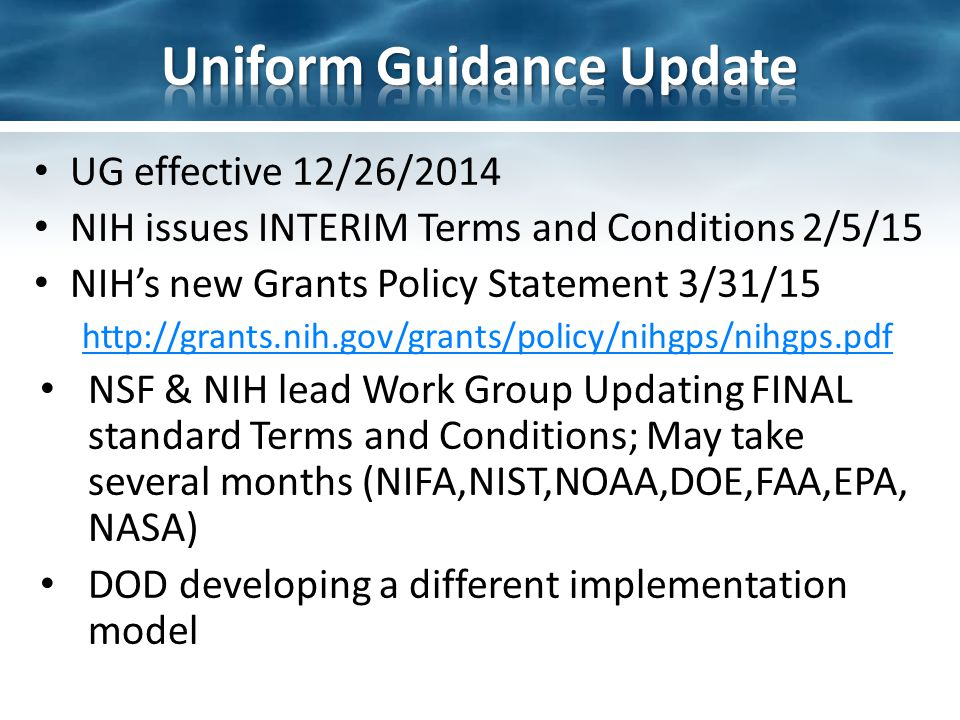 UG effective 12/26/2014 NIH issues INTERIM Terms and Conditions 2/5/15 NIH's new Grants Policy Statement 3/31/15 http://grants.nih.gov/grants/policy/nihgps/nihgps.pdf NSF & NIH lead Work Group Updating FINAL standard Terms and Conditions; May take several months (NIFA,NIST,NOAA,DOE,FAA,EPA, NASA) DOD developing a different implementation model