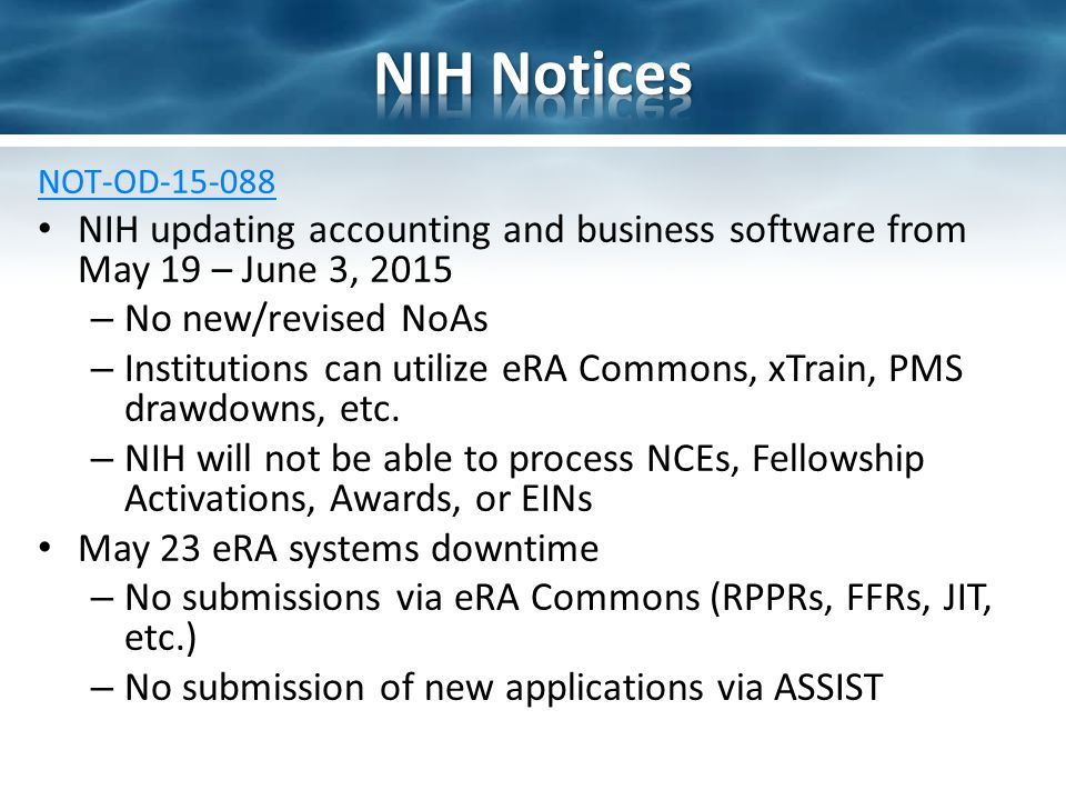 NOT-OD-15-088 NIH updating accounting and business software from May 19 – June 3, 2015 – No new/revised NoAs – Institutions can utilize eRA Commons, xTrain, PMS drawdowns, etc.