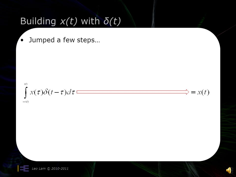 Building x(t) with δ(t) Leo Lam © 2010-2011 Using the sifting properties: Change of variable: t   t0  tt0  t From a constant to a variable =