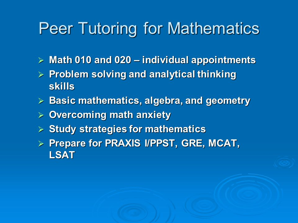Peer Tutoring for Mathematics  Math 010 and 020 – individual appointments  Problem solving and analytical thinking skills  Basic mathematics, algebra, and geometry  Overcoming math anxiety  Study strategies for mathematics  Prepare for PRAXIS I/PPST, GRE, MCAT, LSAT