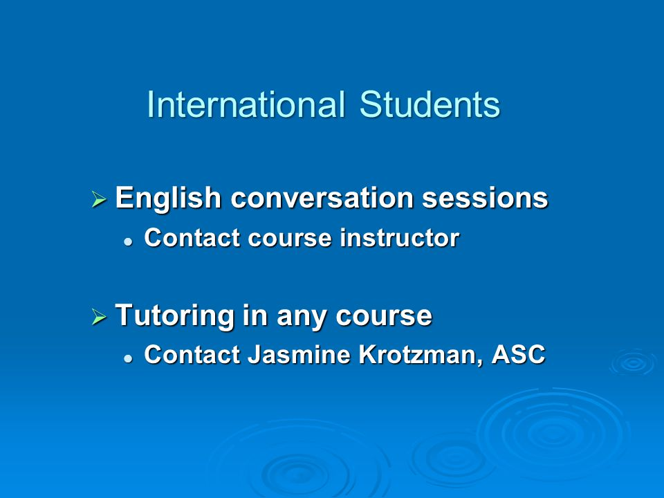  English conversation sessions Contact course instructor Contact course instructor  Tutoring in any course Contact Jasmine Krotzman, ASC Contact Jasmine Krotzman, ASC International Students