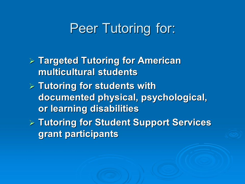 Peer Tutoring for:  Targeted Tutoring for American multicultural students  Tutoring for students with documented physical, psychological, or learning disabilities  Tutoring for Student Support Services grant participants